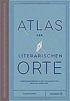 Atlas der literarischen Orte: Entdeckungsreisen zu den Schauplätzen der Weltliteratur