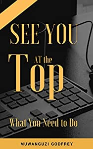 SEE YOU AT THE TOP: What You Need to Do