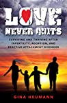 Love Never Quits: Surviving and Thriving After Infertility, Adoption and Reactive Attachment Disorder
