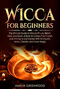 Wicca for Beginners: The Ultimate Guide to Wiccan Rituals, Beliefs, Tools, and Spells. A Book for Solitary Practitioners and Witches to Get Started With Witchcraft, Herbs, Candles, and Moon Magic