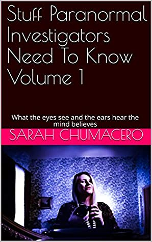Stuff Paranormal Investigators Need To Know Volume 1 by Sarah Chumacero