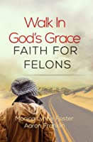 Walk in God's Grace: Faith for Felons