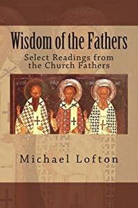 Wisdom of the Fathers: Select Readings from the Church Fathers
