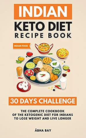 Indian Keto Diet Recipe Book 30 Days Challenge The Complete Cookbook Of The Ketogenic Diet For Indians To Lose Weight And Live Longer By Abha Bay