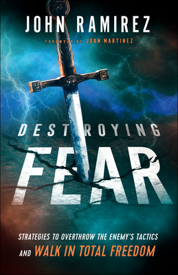 Destroying Fear: Strategies to Overthrow the Enemy's Tactics and Walk in Total Freedom