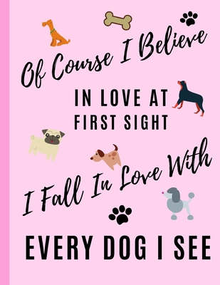 """Of Course I Believe In Love At First Sight I Fall In Love With Every Dog I See: College Ruled Lined Notebook (8.5"""" X 11"""")"""