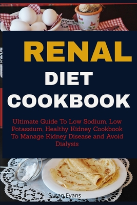 Renal Diet Cookbook: Ultimate Guide to Low Sodium, Low Potassium, Healthy Kidney Cookbook to Manage Kidney Disease and Avoid Dialysis