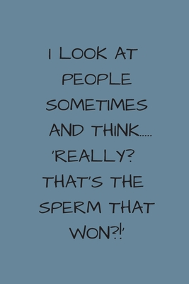 I Look At People Sometimes And Think..Really, That's The Sperm That Won?!:  Small / Medium