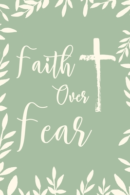 Faith Over Fear Empowering Lined Notebook Journal Motivational And Inspirational Gift Idea To Young Adults Teens College Students And Adults As A Birthday Anniversary And Christmas Gift By Not A Book