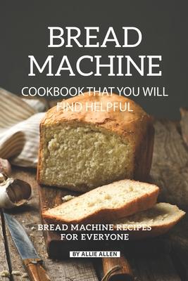 Bread Machine Cookbook That You Will Find Helpful Bread