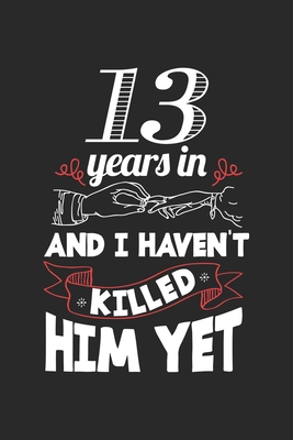 13 Years In And I Haven T Killed Him Yet 13 Years Wedding Anniversary Ruled Notebook 6x9 Inches 120 Lined Pages For Notes Drawings Formulas Organizer Writing Book Planner Diary By Marriage Publishing