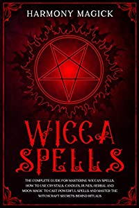 Wicca Spells: The Complete Guide for Mastering Wiccan Spells. How to Use Crystals, Candles, Runes, Herbal and Moon Magic to Cast Powerful Spells and Master the Witchcraft Secrets Behind Rituals