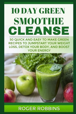 10 Day Green Smoothie Cleanse 50 Quick And Easy To Make