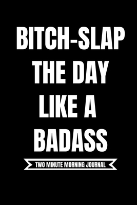 B*tch Slap The Day Like A Badass! (Two Minute Morning Journal): 2 Minute Daily Diary To Be More Productive, Achieve Goals And Feel Gratitude-Simple Mindfulness For Busy Men And Women