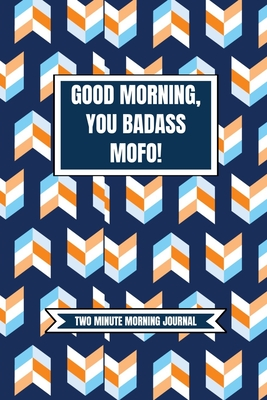 Good Morning You Badass Mofo! (Two Minute Morning Journal): 2 Minute Daily Diary To Be More Productive, Achieve Goals And Feel Gratitude-Simple Productivity And Mindfulness For Busy Men