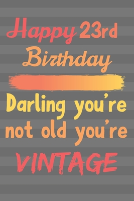 Happy 23rd Birthday Darling You\'re Not Old You\'re Vintage ...