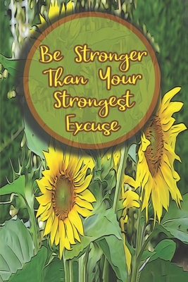 Be Stronger Than Your Strongest Excuse: Sunflower Journals To Write In For Women Men Teens Inspirational Notebook Gift for Sunflower Lovers
