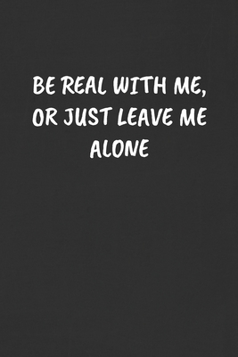Be Real With Me Or Just Leave Me Alone Sarcastic Humor Blank Lined Journal Funny Black Cover Gift Notebook By Not A Book