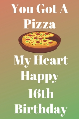 You Got A Pizza My Heart Happy 16th Birthday Funny 16th You Got A Pizza My Heart Happy Birthday Gift Journal Notebook Diary Quote By Not A Book