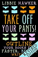 Take Off Your Pants! Outline Your Books for Faster, Better Writing