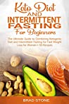 Keto Diet and Intermittent Fasting for Beginners:: The Ultimate Guide to Combining Ketogenic Diet and Intermittent Fasting for Fast Weight Loss for Women + 50 Recipes