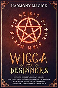 Wicca for Beginners: A Starter Guide to Witchcraft Religion. How to Become a Wiccan and Understand the Secret of Magic, Spells, Rituals and the Correct ... Crystals, Candles, Runes and Herbal Magic