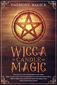 Wicca Candle Magic: The Wiccan Guide to Perform Candle Magic. How to Use a Witchcraft Candle by Following Detailed Tables About Herbs, Oils and Instructions for Timing Your Spells With Moon Phases
