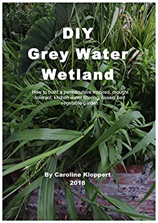 DIY Grey Water Wetland: How to build a permaculture inspired, drought tolerant, kitchen water filtering, raised bed vegetable garden and wetland.