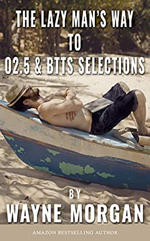 The Lazy Man's Way To O2.5 & BTTS Selections: For Betting and/or Trading to Make Money Consistently