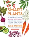 Smart Plants: Power Foods  Natural Nootropics for Optimized Thinking, Focus  Memory