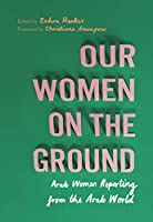 Our Women on the Ground: Arab Women Reporting from the Arab World
