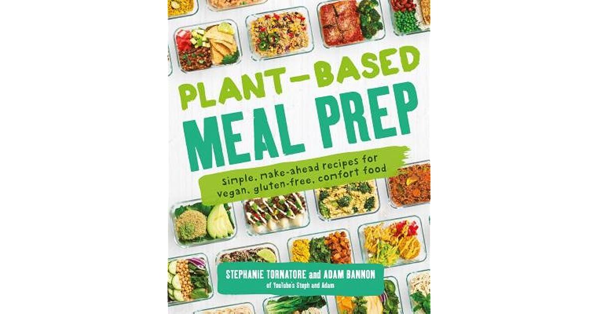 Plant Based Meal Prep Simple Make Ahead Recipes For Vegan Gluten Free Comfort Food By Stephanie Tornatore
