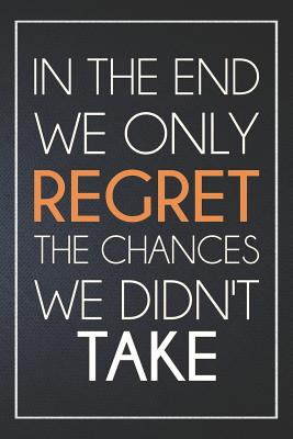 In the End We Only Regret the Chances We Didn't Take: Organize Notes, Ideas, Follow Up, Project Management, 6 x 9 (15.24 x 22.86 cm) - 110 Pages - Durable Soft Cover - Line