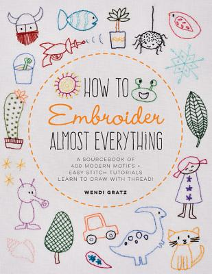 How to Embroider Almost Everything: A Sourcebook of 500+ Modern Motifs + Easy Stitch Tutorials—Learn to Draw with Thread!