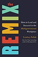 The Remix : How to Lead and Succeed in the Multigenerational Workplace