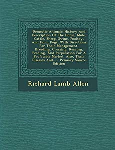 Domestic Animals: History And Description Of The Horse, Mule, Cattle, Sheep, Swine, Poultry, And Farm Dogs. With Directions For Their Management, ... Market. Also, Their Diseases And...