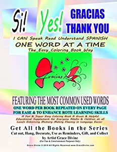 Si Yes GRACIAS THANK YOU I CAN Speak Read Understand SPANISH ONE WORD AT A TIME The Easy Coloring Book Way FEATURING THE MOST COMMON USED WORDS: ONE WORD PER BOOK REPEATED ON EVERY PAGE FOR EASE & TO ENHANCE ROTE LEARNING SKILLS A Fun & Super Easy Colo...