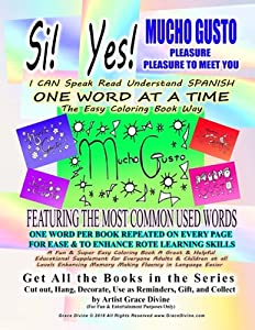 Si Yes MUCHO GUSTO PLEASURE PLEASURE TO MEET YOU I CAN Speak Read Understand SPANISH ONE WORD AT A TIME The Easy Coloring Book Way FEATURING THE MOST COMMON USED WORDS: ONE WORD PER BOOK REPEATED ON EVERY PAGE FOR EASE & TO ENHANCE ROTE LEARNING SKILLS...