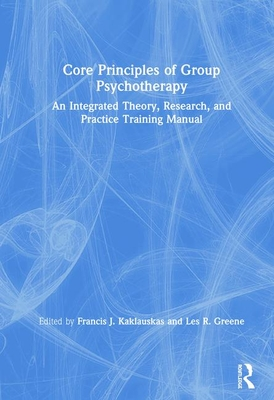 Core Principles of Group Psychotherapy: An Integrated Theory, Research, and Practice Training Manual