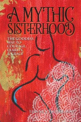 A Mythic Sisterhood by Lianne S Escher