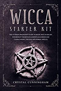 Wicca Starter Kit: The Ultimate Beginners Guide To Magic Wiccan's Belief, Witchcraft Traditions And Spirituals