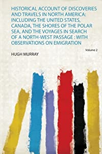 Historical Account of Discoveries and Travels in North America: Including the United States, Canada, the Shores of the Polar Sea, and the Voyages in Search of a North-West Passage: With Observations on Emigration