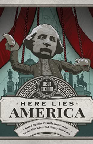 Here Lies America: Buried Agendas  Family Secrets at the Tourist Sites Where Bad History Went