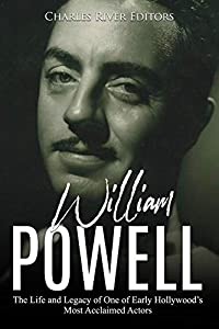 William Powell: The Life and Legacy of One of Early Hollywood's Most Acclaimed Actors