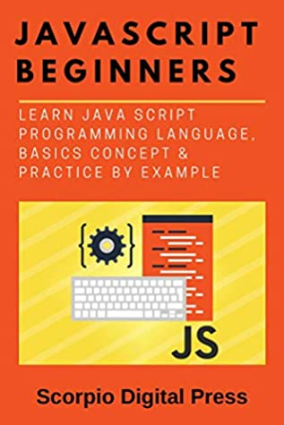 JavaScript Beginners: Learn Java Script Programming Language, Basics Concept & Practice by Example