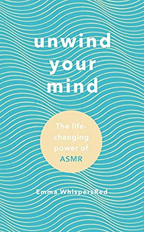 Unwind Your Mind: Harness the power of ASMR to sleep, relax and ease anxiety