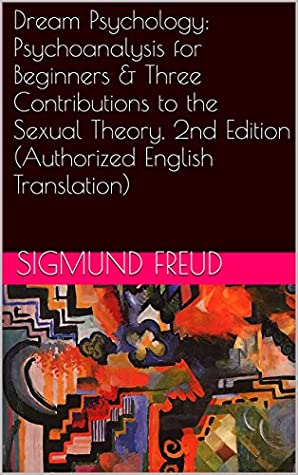 Dream Psychology: Psychoanalysis for Beginners & Three Contributions to the Sexual Theory, 2nd Edition (Authorized English Translation) (Two Books With Active Table of Contents)