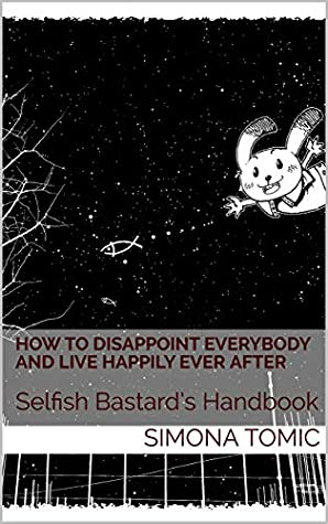 How to Disappoint Everybody and Live Happily Ever After: Selfish Bastard's Handbook