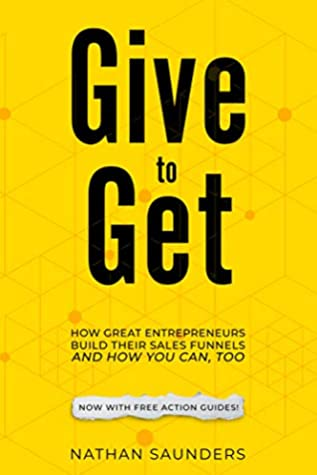 Give to Get: How Great Entrepreneurs Build Their Sales Funnels – And How You Can, Too: (using Landing Pages, Email Automation, and Strong Value Propositions)