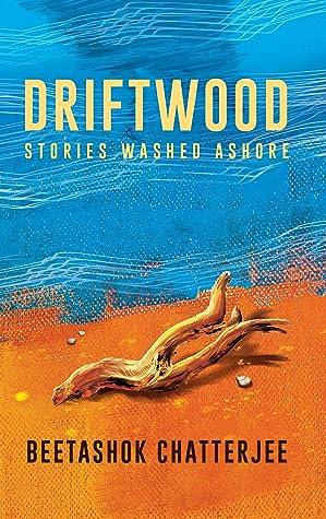 Driftwood - Stories Washed Ashore by Beetashok Chatterjee